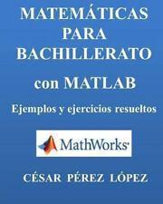 MATEMATICAS para BACHILLERATO con MATLAB. Ejemplos y Ejercicios Resueltos: By...