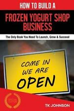 How to Build a Frozen Yogurt Shop Business : The Only Book You Need to...