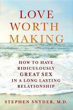 Love Worth Making How to Have Ridiculously Great Sex in a Lasting Stephen Snyder