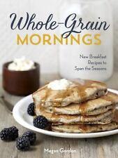 Whole-Grain Mornings: New Breakfast Recipes to Span the Seasons • Megan Gordon
