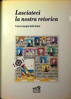 LASCIATECI LA NOSTRA RETORICA Frasi ai margini della storia edizioni Sei 1990