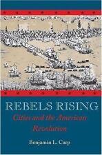Rebels Rising : Cities and the American Revolution by Benjamin L. Carp (2007,...
