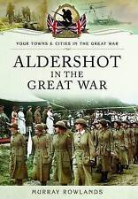 Aldershot in the Great War 1914-1918 Pen & Sword Murray Rowlands