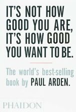 It's Not How Good You Are, It's How Good You Want To Be-Paul Arden