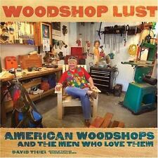 Woodshop Lust : American Woodshops and the Men Who Love Them by David Thiel