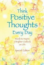 Think Positive Thoughts Every Day: Words to inspire a brighter outlook on life