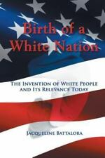 Birth of a White Nation : The Invention of White People and Its Relevance Tod...