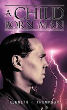 A Child Born Man by Kenneth H. Thompson (2012, Hardcover)