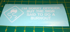 Sorry Officer But the Sign Said Do a Burnout -  Decal for Jeep, Car, or Truck