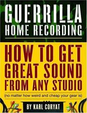 Guerrilla Home Recording: How to Get Great Sound from Any Studio (No Matter How
