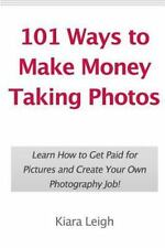 101 Ways to Make Money Taking Photos : Learn How to Get Paid for Pictures and...