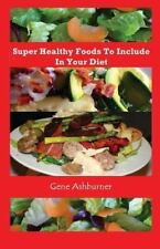 Super Healthy Foods to Include in Your Diet by Gene Ashburner (2014, Paperback)