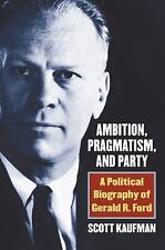 Ambition, Pragmatism, and Party: A Political Biography of Gerald R. Ford (Hardba