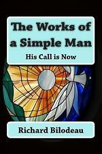 The Works of a Simple Man : His Call Is Now by Richard Bilodeau (2013,...