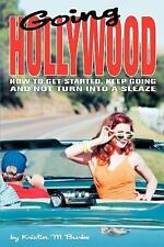 Going Hollywood : How to Get Started, Keep Going and Not Turn into a Sleaze...