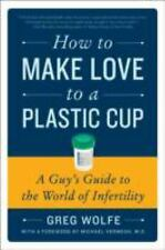 How to Make Love to a Plastic Cup : A Guy's Guide to the World of Infertility