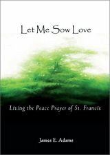 Let Me Sow Love: Living the Peace Prayer of St. Fr