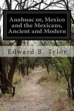 Anahuac or, Mexico and the Mexicans, Ancient and Modern by Edward B. Tylor...
