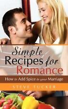 Simple Recipes for Romance : How to Add Spice to Your Marriage by Steve...