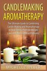 Candlemaking Aromatherapy: The Ultimate Guide To Combining Candle Making And