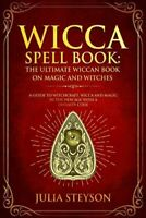 Wicca Spell Book : The Ultimate Wiccan Book on Magic and Witches: a Guide to ...