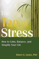 The Tao of Stress : How to Calm, Balance, and Simplify Your Life by R. G. Santee