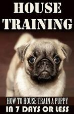 House Training a Puppy : How to House Train a Puppy in 7 Days or Less by...