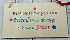 Because i have you as a friend Signs Plaque/friendship gift thank you sister