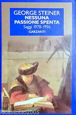 GEORGE STEINER NESSUNA PASSIONE SPENTA SAGGI 1978-1996 GARZANTI 1997
