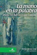 La Mano en la Palabra (Poetas con Ruth Ana Lopez Calderon) by Sergio Borao...