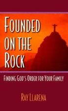 Founded on the Rock : Finding God's Order for Your Family by Ray Llarena