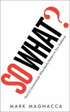 So What?: How to Communicate What Really Matters to Your Audience by Magnacca, M