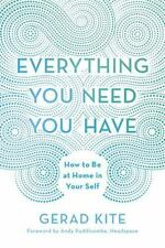 Everything You Need You Have : How to Be at Home in Your Self by Gerad Kite...