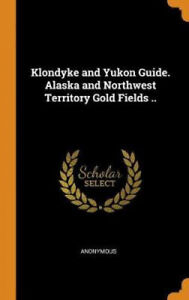 Klondyke and Yukon Guide. Alaska and Northwest Territory Gold Fields ..