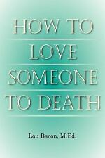 How to Love Someone to Death by M. Ed. Lou Bacon (2006, Paperback)