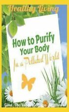 Healthy Living: How to Purify Your Body in a Polluted World : Healthy Living...