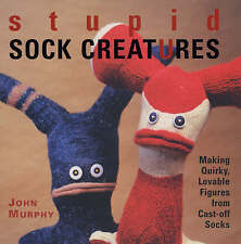 Stupid Sock Creatures: Making Quirky, Lovable Figures from Cast-off Socks by...