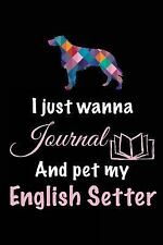 I Just Wanna Journal and Pet My English Setter : Dog Diaries, 6 X 9, 108.