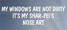 MY WINDOWS ARE NOT DIRTY IT'S MY SHAR-PEI'S NOSE ART Funny Car/Van Dog Sticker