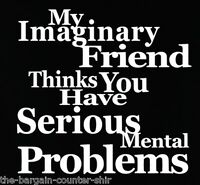 funny t-shirt, My Imaginary Friend - You Have Mental Problems Shirt, one liner