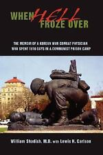 When Hell Froze Over : The Memoir of a Korean War Combat Physician Who Spent...