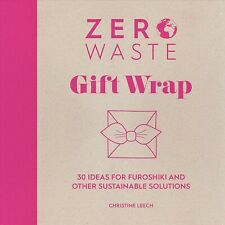Zero Waste : Gift Wrap: 30 Ideas for Furoshiki and Other Sustainable Solution.
