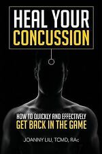 Heal Your Concussion : How to Quickly and Effectively Get Back in the Game by...