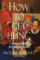 How to Get Hung : A Practical Guide for Emerging Artists Paperback Molly Barnes