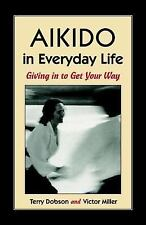 Aikido in Everyday Life : Giving in to Get Your Way by Victor Miller and...