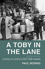A Toby in the Lane: A History of London's East End Markets by Paul Morris...
