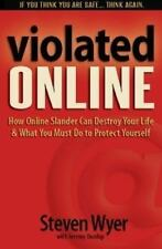 Violated Online: How Online Slander Can Destroy Your Life & What You Must Do to