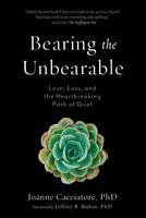 Bearing the Unbearable : Love, Loss, and the Heartbreaking Path of Grief, Pap...