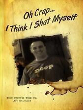 Oh Crap... I Think I Shat Myself by Jay Bouchard (2007, Paperback)