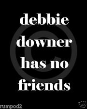 Humorous Sayings/Quotes/Poster/Debbie Downer has no friends/16x20 inch